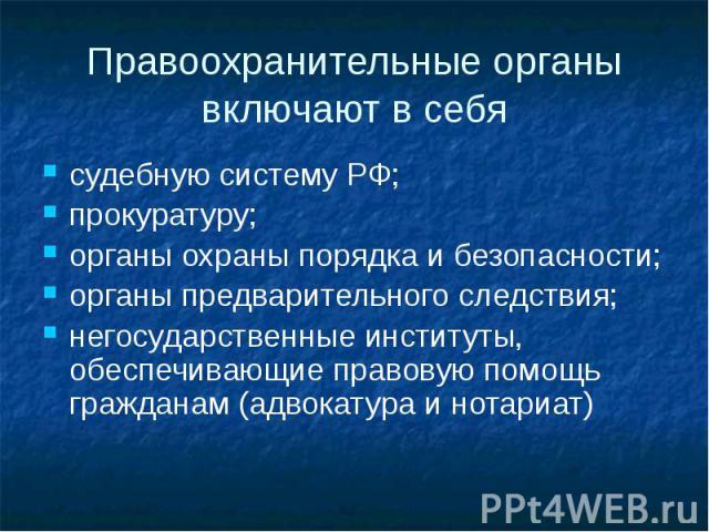 Правоохранительные органы включают в себя судебную систему РФ; прокуратуру; органы охраны порядка и безопасности; органы предварительного следствия; негосударственные институты, обеспечивающие правовую помощь гражданам (адвокатура и нотариат)