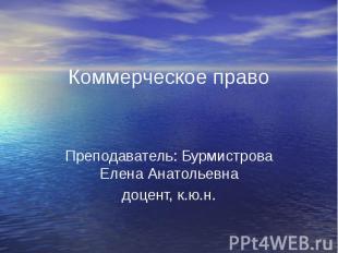 Коммерческое право Преподаватель: Бурмистрова Елена Анатольевна доцент, к.ю.н.