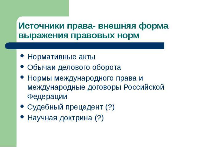 Источники права- внешняя форма выражения правовых норм Нормативные акты Обычаи делового оборота Нормы международного права и международные договоры Российской Федерации Судебный прецедент (?) Научная доктрина (?)