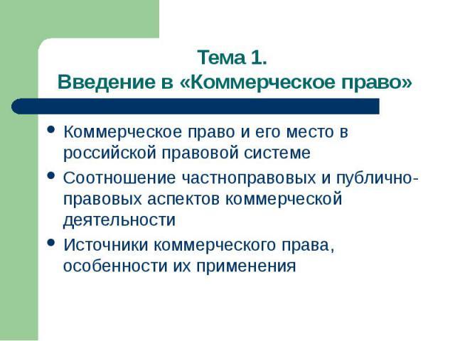 Тема 1. Введение в «Коммерческое право» Коммерческое право и его место в российской правовой системе Соотношение частноправовых и публично-правовых аспектов коммерческой деятельности Источники коммерческого права, особенности их применения