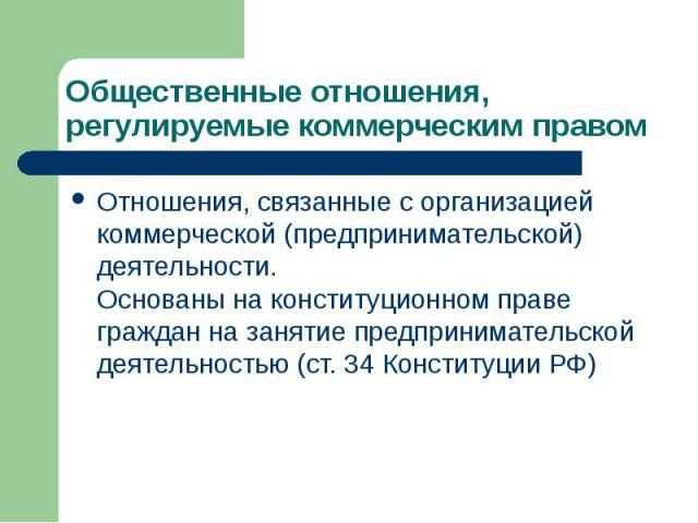 Общественные отношения, регулируемые коммерческим правом Отношения, связанные с организацией коммерческой (предпринимательской) деятельности. Основаны на конституционном праве граждан на занятие предпринимательской деятельностью (ст. 34 Конституции РФ)