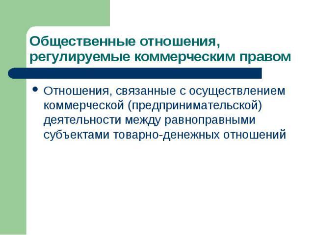 Общественные отношения, регулируемые коммерческим правом Отношения, связанные с осуществлением коммерческой (предпринимательской) деятельности между равноправными субъектами товарно-денежных отношений