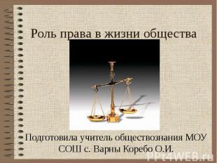 Роль права в жизни общества Подготовила учитель обществознания МОУ СОШ с. Варны