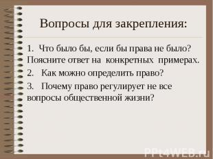Вопросы для закрепления: 1. Что было бы, если бы права не было? Поясните ответ н