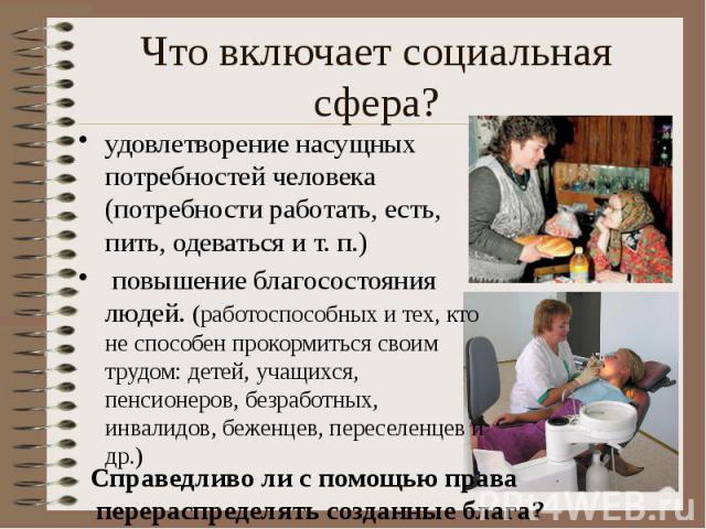 Что включает социальная сфера? удовлетворение насущных потребностей человека (потребности работать, есть, пить, одеваться и т. п.) повышение благосостояния людей. (работоспособных и тех, кто не способен прокормиться своим трудом: детей, учащихся, пе…