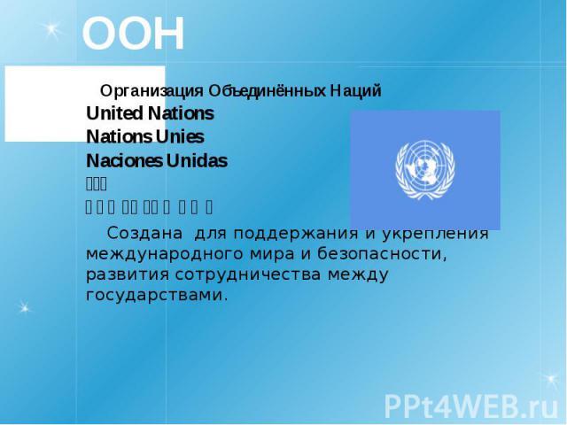 ООН Организация Объединённых Наций United Nations Nations Unies Naciones Unidas 联合国 الأمم المتحدة Создана для поддержания и укрепления международного мира и безопасности, развития сотрудничества между государствами.