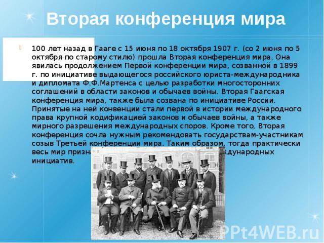Вторая конференция мира 100 лет назад в Гааге с 15 июня по 18 октября 1907 г. (со 2 июня по 5 октября по старому стилю) прошла Вторая конференция мира. Она явилась продолжением Первой конференции мира, созванной в 1899 г. по инициативе выдающегося р…