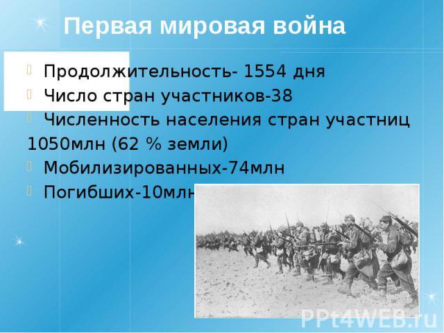 Первая мировая война Продолжительность- 1554 дня Число стран участников-38 Численность населения стран участниц 1050млн (62 % земли) Мобилизированных-74млн Погибших-10млн