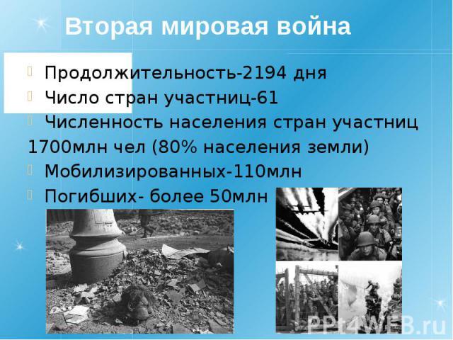 Вторая мировая война Продолжительность-2194 дня Число стран участниц-61 Численность населения стран участниц 1700млн чел (80% населения земли) Мобилизированных-110млн Погибших- более 50млн