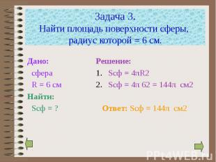 Задача 3. Найти площадь поверхности сферы, радиус которой = 6 см. Дано: сфера R