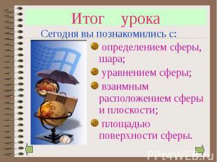 Итог урока определением сферы, шара; уравнением сферы; взаимным расположением сф