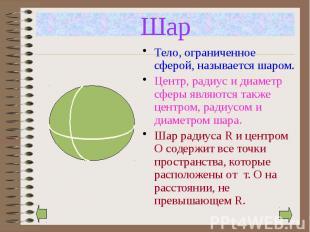 Шар Тело, ограниченное сферой, называется шаром. Центр, радиус и диаметр сферы я