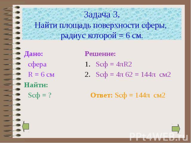 Задача 3. Найти площадь поверхности сферы, радиус которой = 6 см. Дано: сфера R = 6 см Найти: Sсф = ?