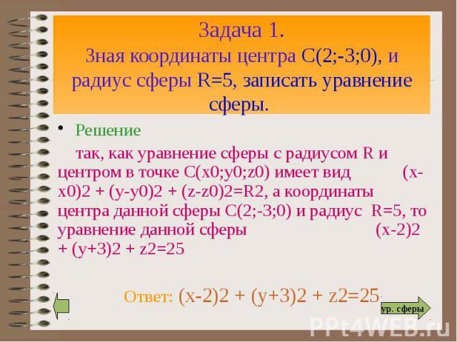 Задача 1. Зная координаты центра С(2;-3;0), и радиус сферы R=5, записать уравнение сферы. Решение так, как уравнение сферы с радиусом R и центром в точке С(х0;у0;z0) имеет вид (х-х0)2 + (у-у0)2 + (z-z0)2=R2, а координаты центра данной сферы С(2;-3;0…