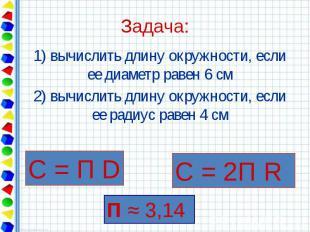 Задача: 1) вычислить длину окружности, если ее диаметр равен 6 см 2) вычислить д