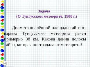 Задача (О Тунгусском метеорите, 1908 г.) Диаметр опалённой площади тайги от взры