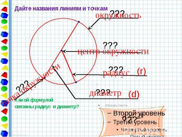 Дайте названия линиям и точкам Дайте названия линиям и точкам Какой формулой связаны радиус и диаметр?