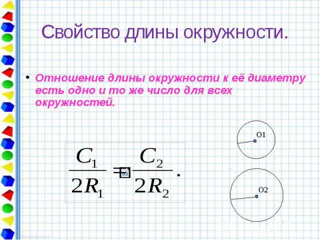 Свойство длины окружности. Отношение длины окружности к её диаметру есть одно и то же число для всех окружностей.