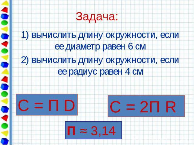 Задача: 1) вычислить длину окружности, если ее диаметр равен 6 см 2) вычислить длину окружности, если ее радиус равен 4 см