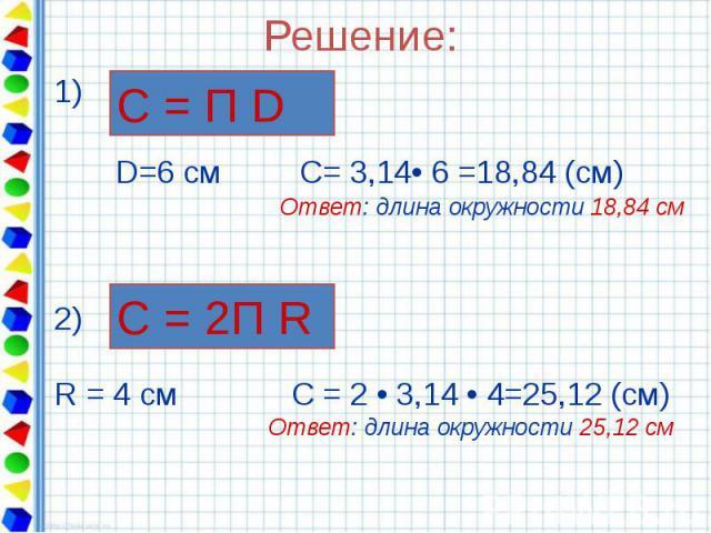 Решение: 1) D=6 см С= 3,14• 6 =18,84 (см) Ответ: длина окружности 18,84 см