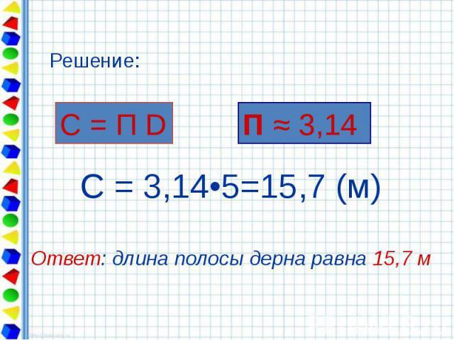 С = 3,14•5=15,7 (м) Ответ: длина полосы дерна равна 15,7 м