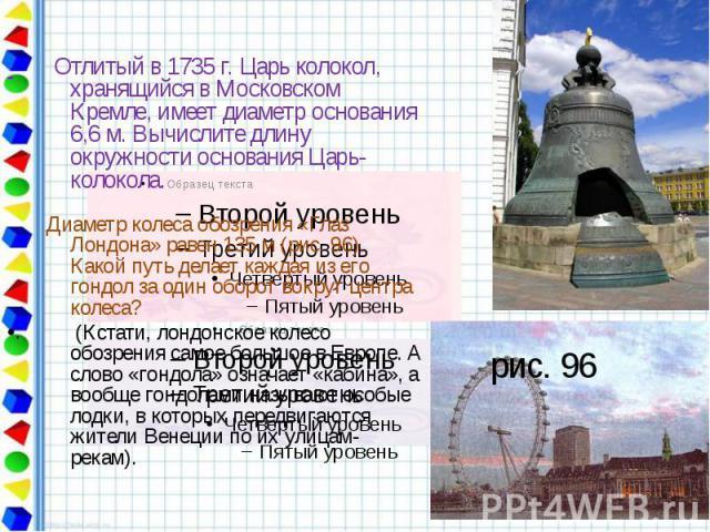 Отлитый в 1735 г. Царь колокол, хранящийся в Московском Кремле, имеет диаметр основания 6,6 м. Вычислите длину окружности основания Царь-колокола. Диаметр колеса обозрения «Глаз Лондона» равен 135 м (рис. 96). Какой путь делает каждая из его гондол …
