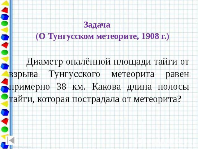 Задача (О Тунгусском метеорите, 1908 г.) Диаметр опалённой площади тайги от взрыва Тунгусского метеорита равен примерно 38 км. Какова длина полосы тайги, которая пострадала от метеорита?
