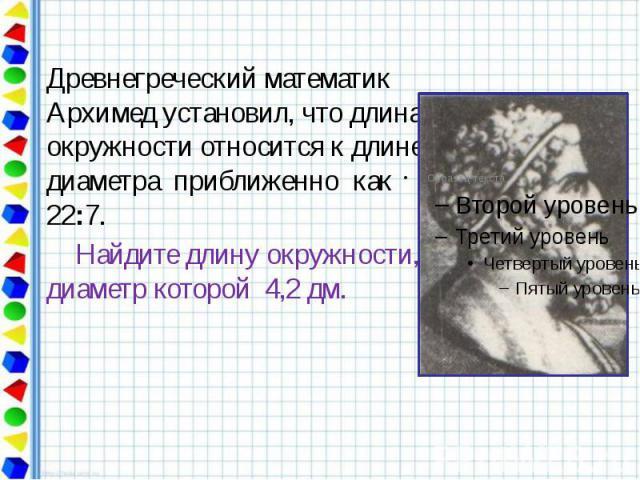 Древнегреческий математик Архимед установил, что длина окружности относится к длине диаметра приближенно как 22:7. Найдите длину окружности, диаметр которой 4,2 дм.