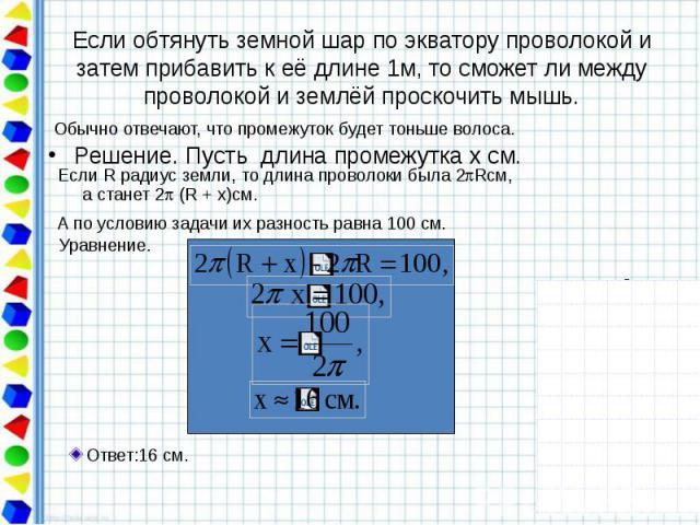 Если обтянуть земной шар по экватору проволокой и затем прибавить к её длине 1м, то сможет ли между проволокой и землёй проскочить мышь. Решение. Пусть длина промежутка х см.