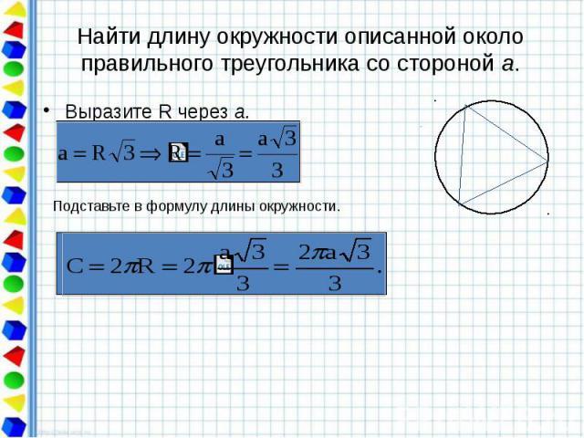 Найти длину окружности описанной около правильного треугольника со стороной а. Выразите R через а.