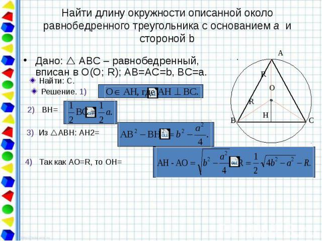 Найти длину окружности описанной около равнобедренного треугольника с основанием а и стороной b Дано: АВС – равнобедренный, вписан в О(О; R); АВ=AС=b, BC=a.