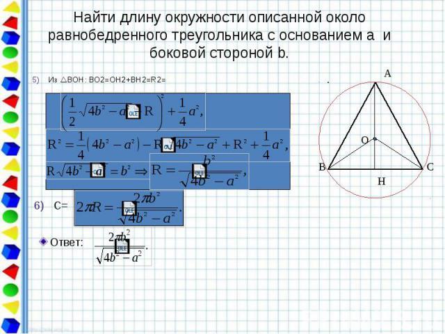 Найти длину окружности описанной около равнобедренного треугольника с основанием a и боковой стороной b. Из ВОН: BО2=OH2+BH2=R2=