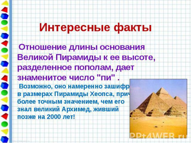 """Интересные факты Отношение длины основания Великой Пирамиды к ее высоте, разделенное пополам, дает знаменитое число """"пи"""" . Возможно, оно намеренно зашифровано в размерах Пирамиды Хеопса, причем с более точным значением, чем его знал велики…"""