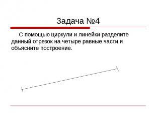 Задача №4 С помощью циркули и линейки разделите данный отрезок на четыре равные