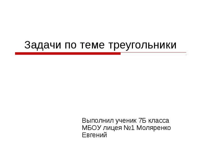 Задачи по теме треугольники Выполнил ученик 7Б класса МБОУ лицея №1 Моляренко Евгений