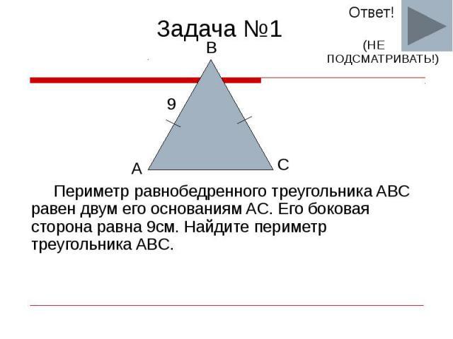 Задача №1 Периметр равнобедренного треугольника ABC равен двум его основаниям AC. Его боковая сторона равна 9см. Найдите периметр треугольника ABC.