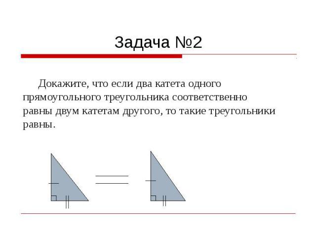 Задача №2 Докажите, что если два катета одного прямоугольного треугольника соответственно равны двум катетам другого, то такие треугольники равны.