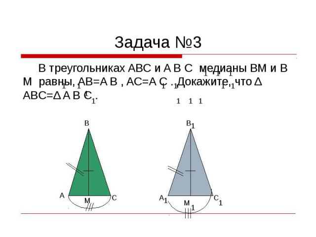 Задача №3 В треугольниках ABC и A B C медианы BM и B M равны, AB=A B , AC=A C . Докажите, что Δ ABC=Δ A B C .