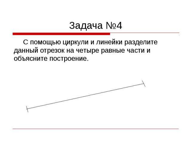 Задача №4 С помощью циркули и линейки разделите данный отрезок на четыре равные части и объясните построение.