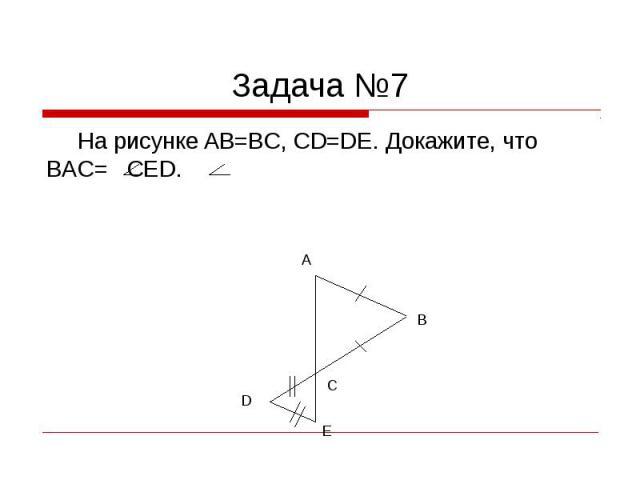 Задача №7 На рисунке AB=BC, CD=DE. Докажите, что BAC= CED.