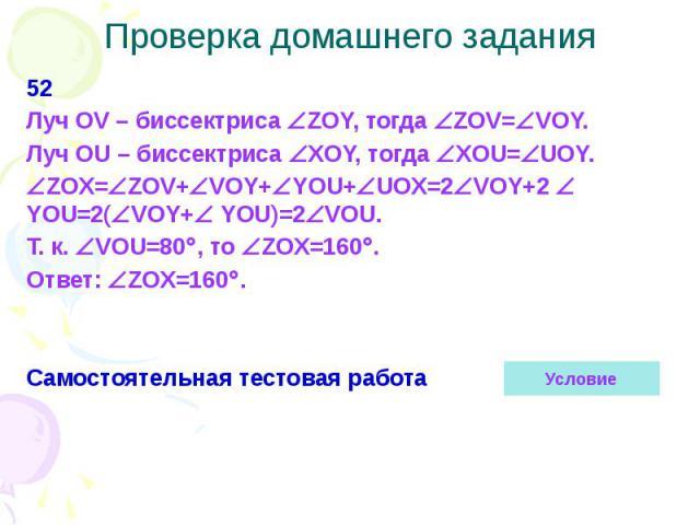 Проверка домашнего задания 52 Луч OV – биссектриса ZOY, тогда ZOV= VOY. Луч OU – биссектриса ХOY, тогда ХOU= UOY. ZOX= ZOV+ VOY+ YOU+ UOX=2 VOY+2 YOU=2( VOY+ YOU)=2 VOU. Т. к. VOU=80 , то ZOX=160 . Ответ: ZOX=160 . Самостоятельная тестовая работа