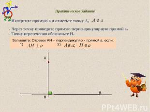 Практическое задание - Начертите прямую а и отметьте точку А, - Через точку пров