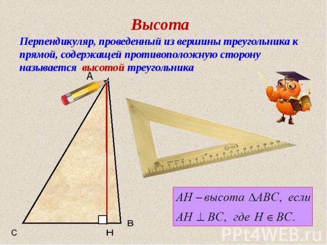 Высота Перпендикуляр, проведенный из вершины треугольника к прямой, содержащей противоположную сторону называется высотой треугольника