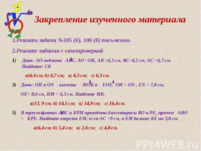 Закрепление изученного материала 1.Решить задачи №105 (б), 106 (б) письменно. 2.Решите задания с самопроверкой Дано: АО-медиана АВС, АО =ОК, АВ =6,3 см, ВС=6,5 см, АС =6,7 см. Найдите: СК а)6,4 см; б) 6,7 см; в) 6,5 см; г) 6,3 см. Дано: ОН и ОN - вы…