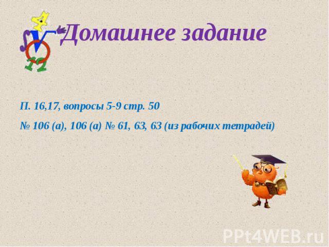 Домашнее задание П. 16,17, вопросы 5-9 стр. 50 № 106 (а), 106 (а) № 61, 63, 63 (из рабочих тетрадей)
