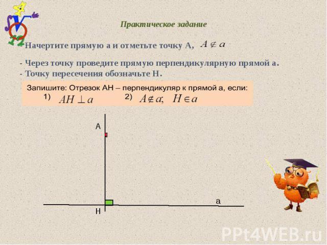 Практическое задание - Начертите прямую а и отметьте точку А, - Через точку проведите прямую перпендикулярную прямой а. - Точку пересечения обозначьте Н. А