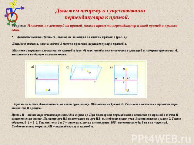 Докажем теорему о существовании перпендикуляра к прямой. Теорема: Из точки, не лежащей на прямой, можно провести перпендикуляр к этой прямой и притом один. Доказательство. Пусть A – точка, не лежащая на данной прямой a (рис. а). Докажем сначала, что…