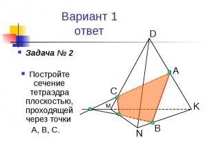 Вариант 1 ответ Задача № 2 Постройте сечение тетраэдра плоскостью, проходящей че