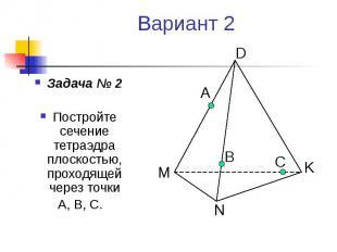 Вариант 2 Задача № 2 Постройте сечение тетраэдра плоскостью, проходящей через то