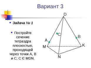 Вариант 3 Задача № 1 Постройте сечение тетраэдра плоскостью, проходящей через то